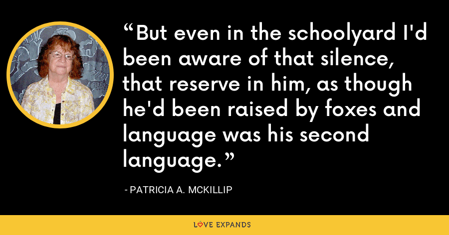 But even in the schoolyard I'd been aware of that silence, that reserve in him, as though he'd been raised by foxes and language was his second language. - Patricia A. McKillip