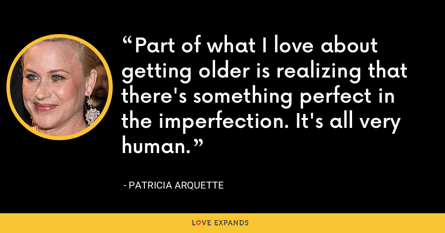 Part of what I love about getting older is realizing that there's something perfect in the imperfection. It's all very human. - Patricia Arquette