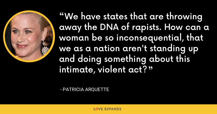 We have states that are throwing away the DNA of rapists. How can a woman be so inconsequential, that we as a nation aren't standing up and doing something about this intimate, violent act? - Patricia Arquette