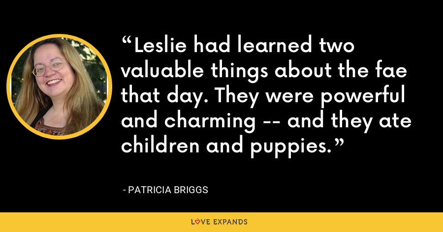 Leslie had learned two valuable things about the fae that day. They were powerful and charming -- and they ate children and puppies. - Patricia Briggs