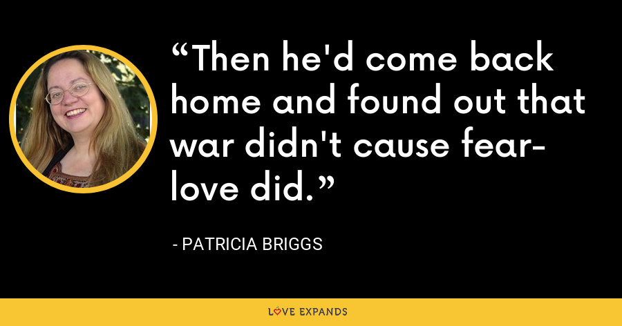 Then he'd come back home and found out that war didn't cause fear- love did. - Patricia Briggs