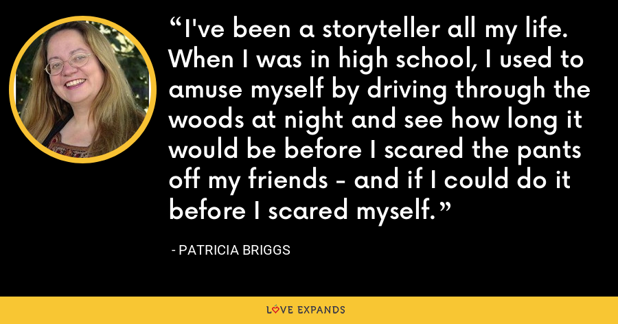 I've been a storyteller all my life. When I was in high school, I used to amuse myself by driving through the woods at night and see how long it would be before I scared the pants off my friends - and if I could do it before I scared myself. - Patricia Briggs