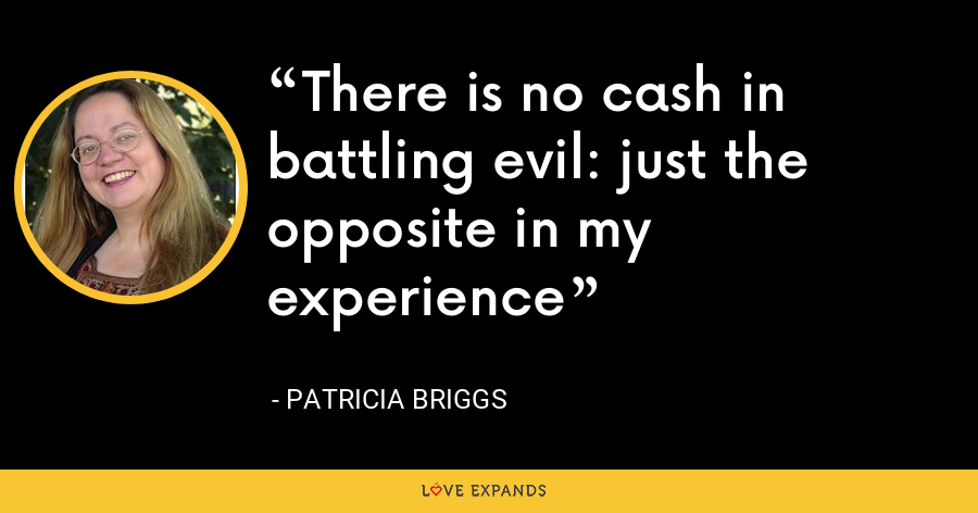 There is no cash in battling evil: just the opposite in my experience - Patricia Briggs