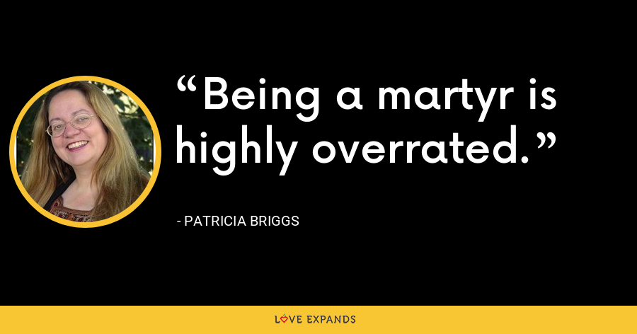 Being a martyr is highly overrated. - Patricia Briggs