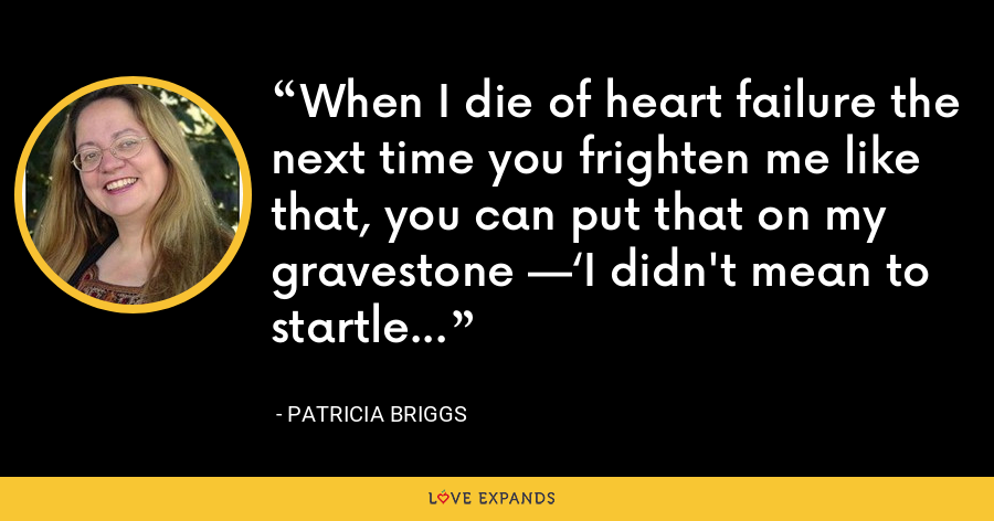 When I die of heart failure the next time you frighten me like that, you can put that on my gravestone —'I didn't mean to startle her - Patricia Briggs