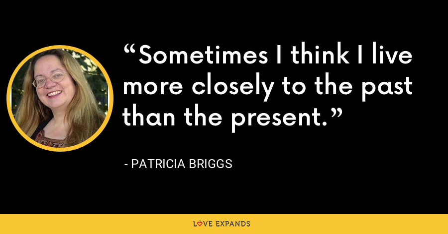 Sometimes I think I live more closely to the past than the present. - Patricia Briggs
