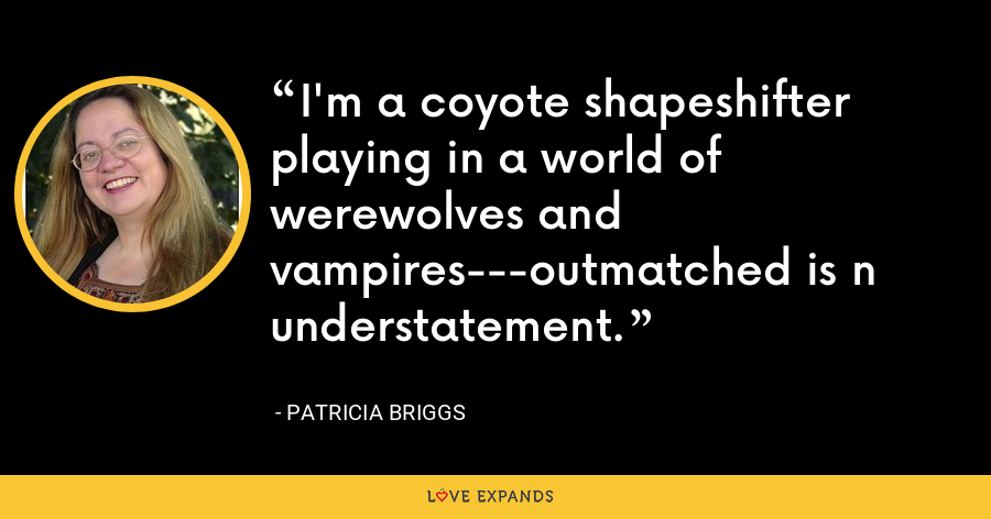 I'm a coyote shapeshifter playing in a world of werewolves and vampires---outmatched is n understatement. - Patricia Briggs