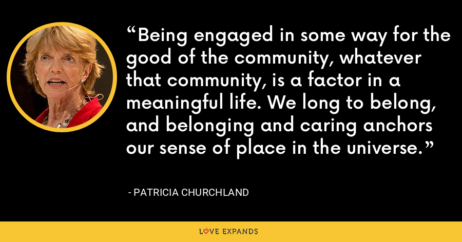 Being engaged in some way for the good of the community, whatever that community, is a factor in a meaningful life. We long to belong, and belonging and caring anchors our sense of place in the universe. - Patricia Churchland