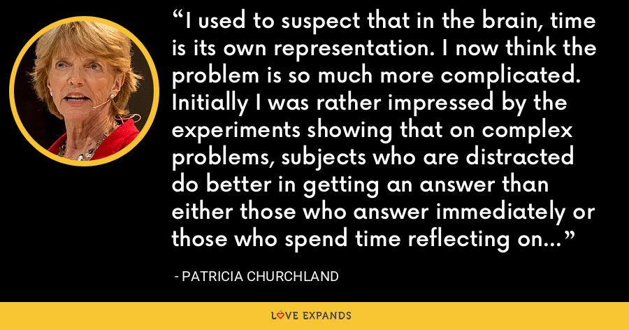 I used to suspect that in the brain, time is its own representation. I now think the problem is so much more complicated. Initially I was rather impressed by the experiments showing that on complex problems, subjects who are distracted do better in getting an answer than either those who answer immediately or those who spend time reflecting on the problem. - Patricia Churchland