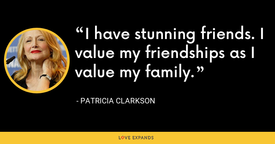 I have stunning friends. I value my friendships as I value my family. - Patricia Clarkson