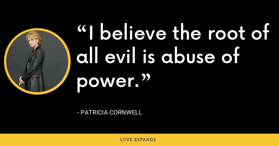 I believe the root of all evil is abuse of power. - Patricia Cornwell