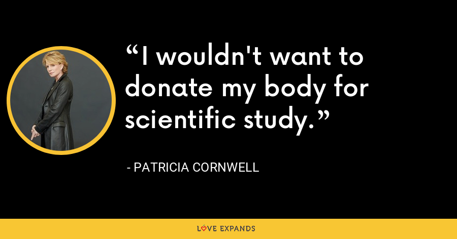 I wouldn't want to donate my body for scientific study. - Patricia Cornwell