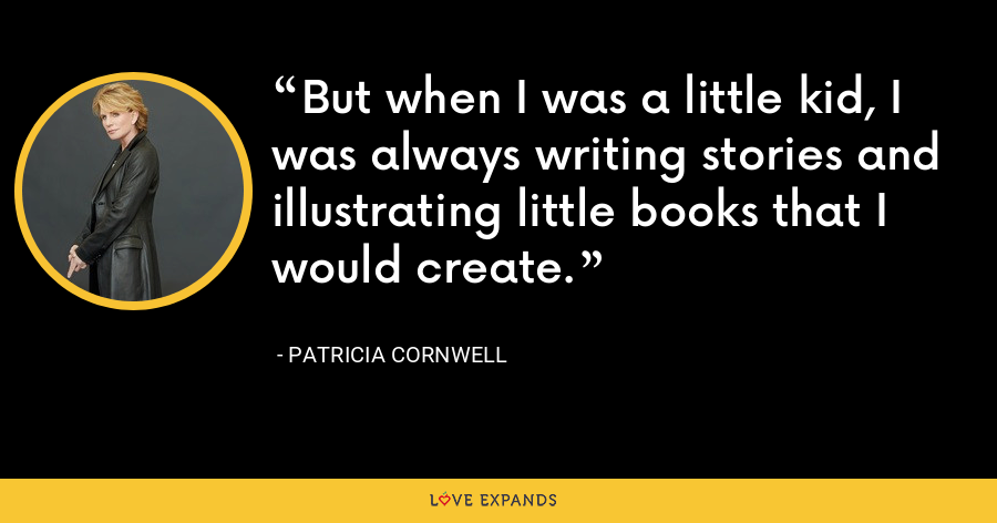 But when I was a little kid, I was always writing stories and illustrating little books that I would create. - Patricia Cornwell