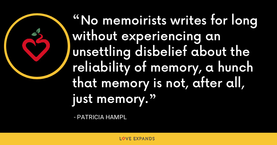 No memoirists writes for long without experiencing an unsettling disbelief about the reliability of memory, a hunch that memory is not, after all, just memory. - Patricia Hampl