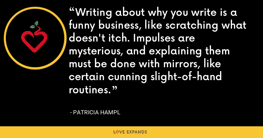Writing about why you write is a funny business, like scratching what doesn't itch. Impulses are mysterious, and explaining them must be done with mirrors, like certain cunning slight-of-hand routines. - Patricia Hampl