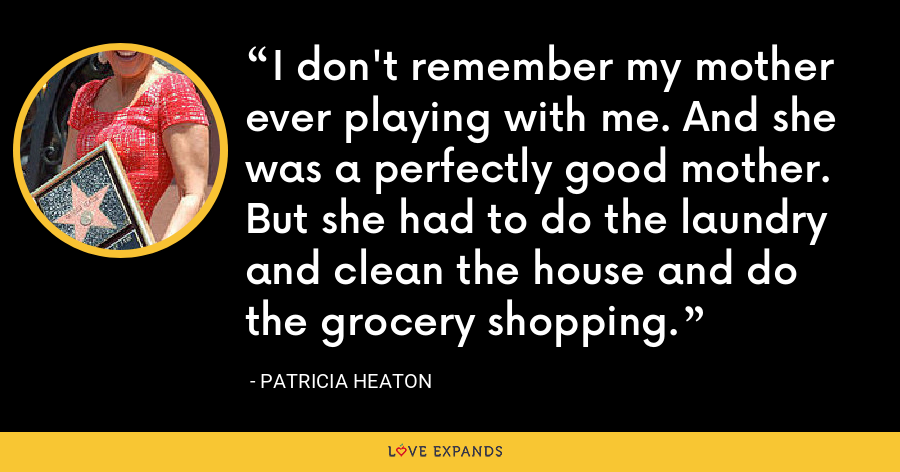 I don't remember my mother ever playing with me. And she was a perfectly good mother. But she had to do the laundry and clean the house and do the grocery shopping. - Patricia Heaton