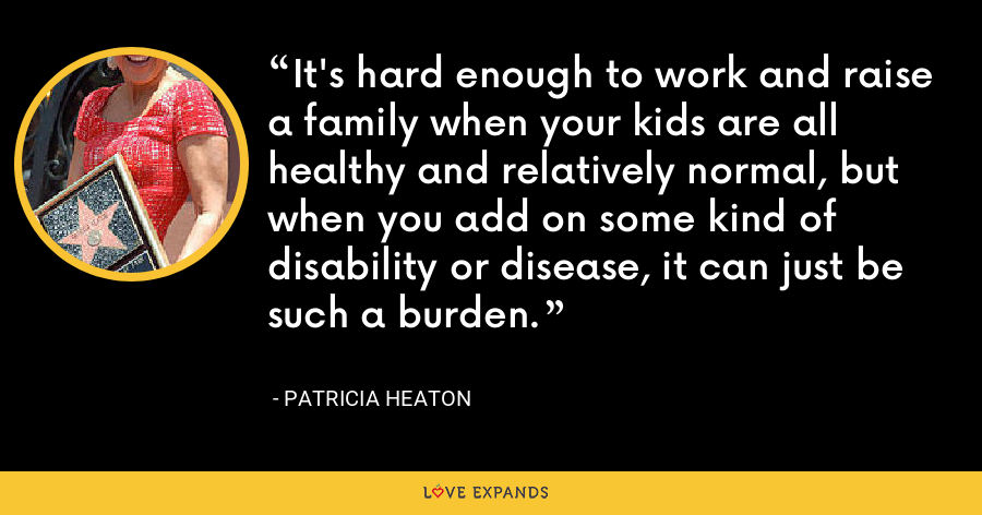 It's hard enough to work and raise a family when your kids are all healthy and relatively normal, but when you add on some kind of disability or disease, it can just be such a burden. - Patricia Heaton