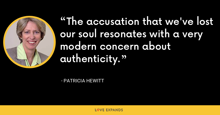 The accusation that we've lost our soul resonates with a very modern concern about authenticity. - Patricia Hewitt