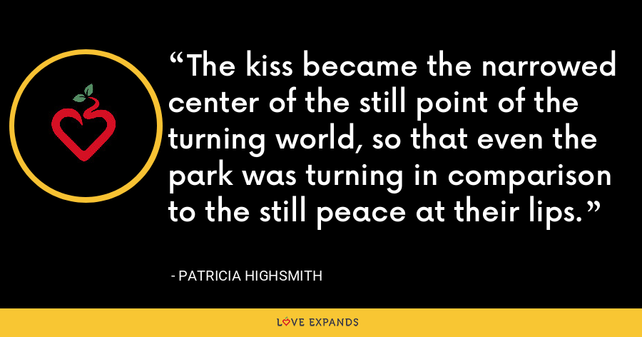 The kiss became the narrowed center of the still point of the turning world, so that even the park was turning in comparison to the still peace at their lips. - Patricia Highsmith