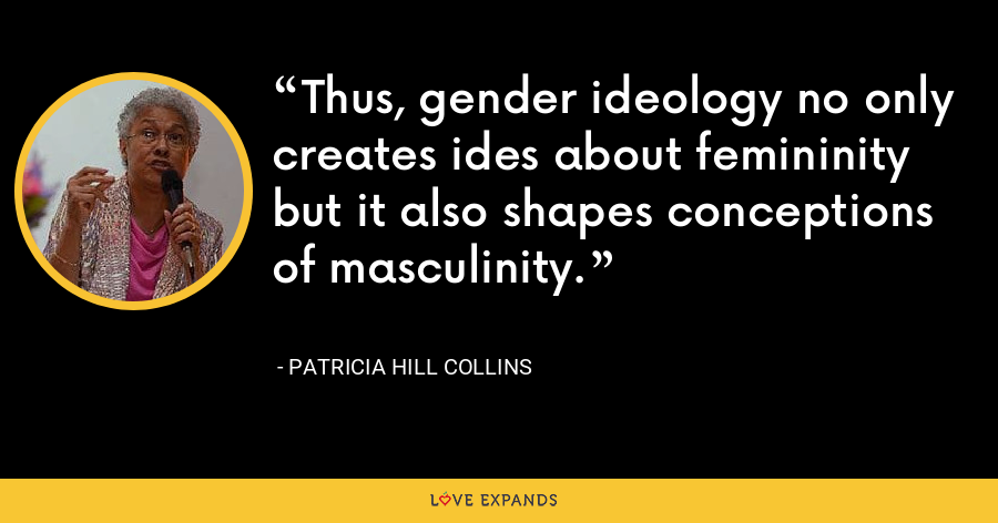 Thus, gender ideology no only creates ides about femininity but it also shapes conceptions of masculinity. - Patricia Hill Collins