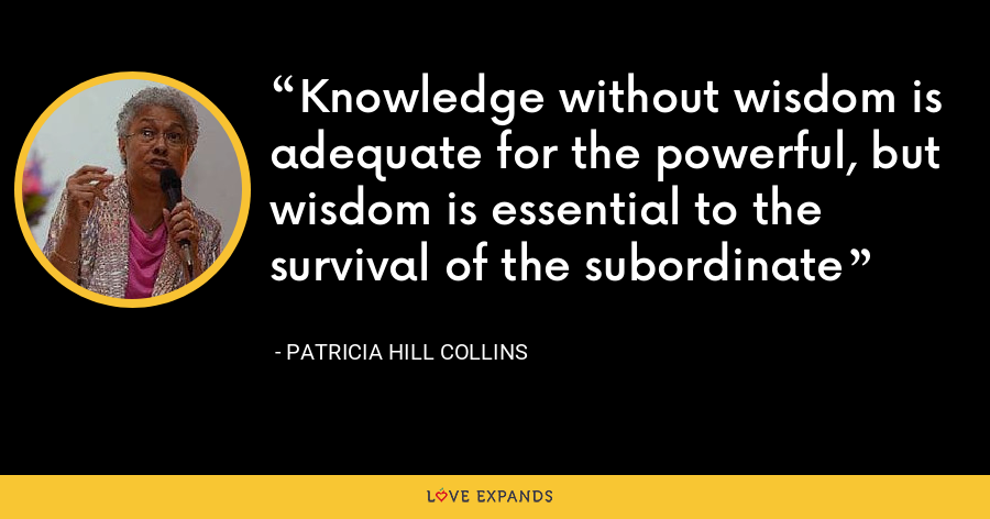 Knowledge without wisdom is adequate for the powerful, but wisdom is essential to the survival of the subordinate - Patricia Hill Collins