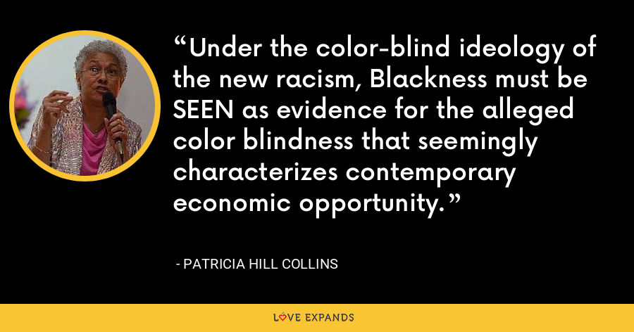 Under the color-blind ideology of the new racism, Blackness must be SEEN as evidence for the alleged color blindness that seemingly characterizes contemporary economic opportunity. - Patricia Hill Collins