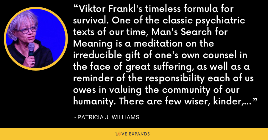 Viktor Frankl's timeless formula for survival. One of the classic psychiatric texts of our time, Man's Search for Meaning is a meditation on the irreducible gift of one's own counsel in the face of great suffering, as well as a reminder of the responsibility each of us owes in valuing the community of our humanity. There are few wiser, kinder, or more comforting challenges than Frankl's. - Patricia J. Williams