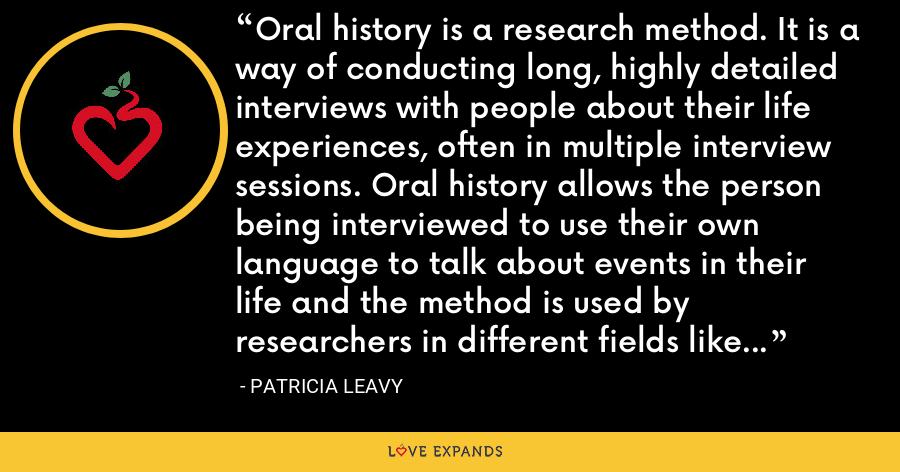 Oral history is a research method. It is a way of conducting long, highly detailed interviews with people about their life experiences, often in multiple interview sessions. Oral history allows the person being interviewed to use their own language to talk about events in their life and the method is used by researchers in different fields like history, anthropology and sociology. - Patricia Leavy