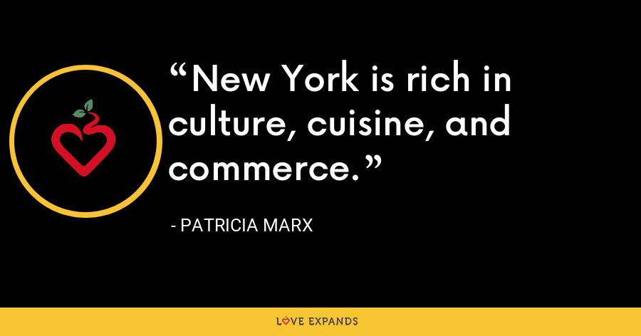 New York is rich in culture, cuisine, and commerce. - Patricia Marx
