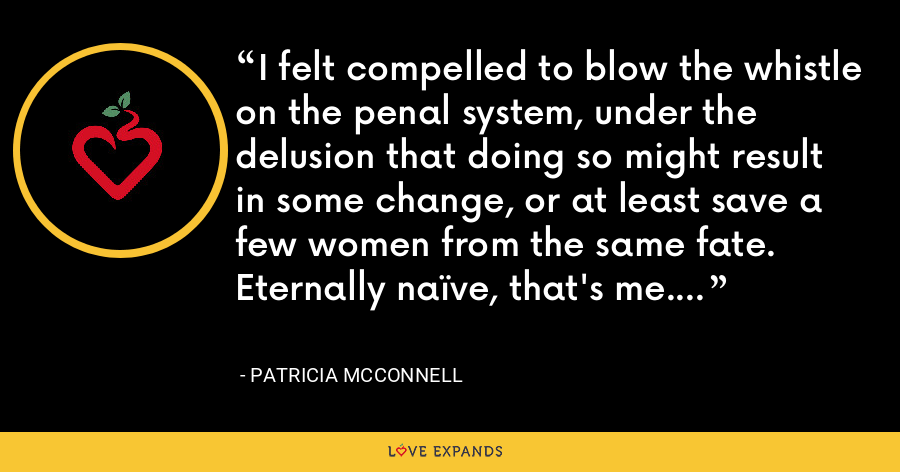 I felt compelled to blow the whistle on the penal system, under the delusion that doing so might result in some change, or at least save a few women from the same fate. Eternally naïve, that's me. - Patricia McConnell