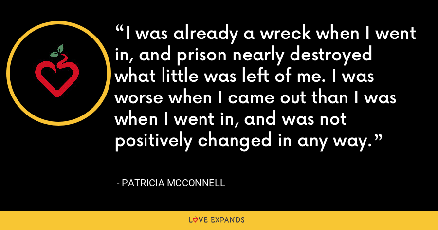 I was already a wreck when I went in, and prison nearly destroyed what little was left of me. I was worse when I came out than I was when I went in, and was not positively changed in any way. - Patricia McConnell