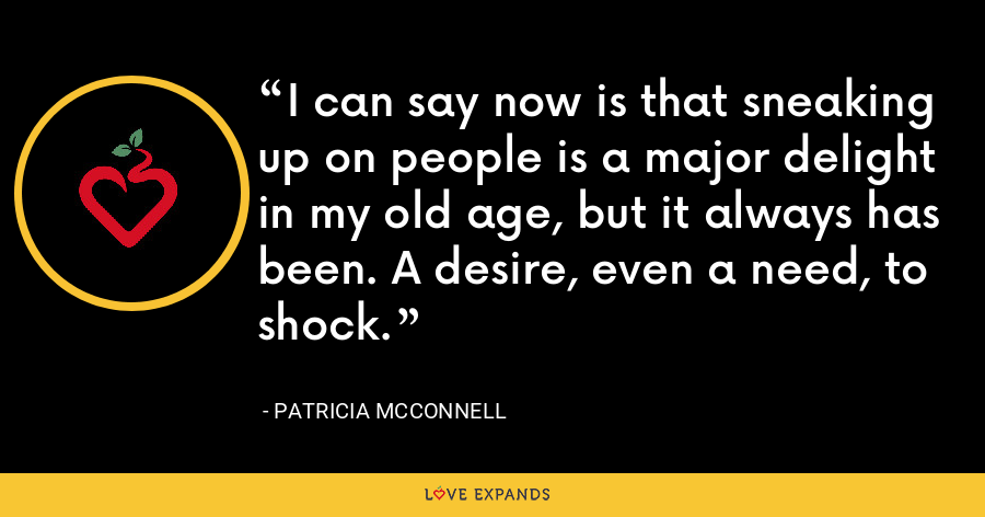 I can say now is that sneaking up on people is a major delight in my old age, but it always has been. A desire, even a need, to shock. - Patricia McConnell