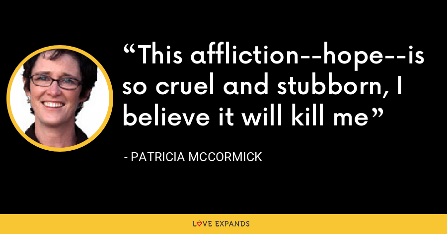 This affliction--hope--is so cruel and stubborn, I believe it will kill me - Patricia McCormick