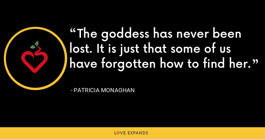 The goddess has never been lost. It is just that some of us have forgotten how to find her. - Patricia Monaghan