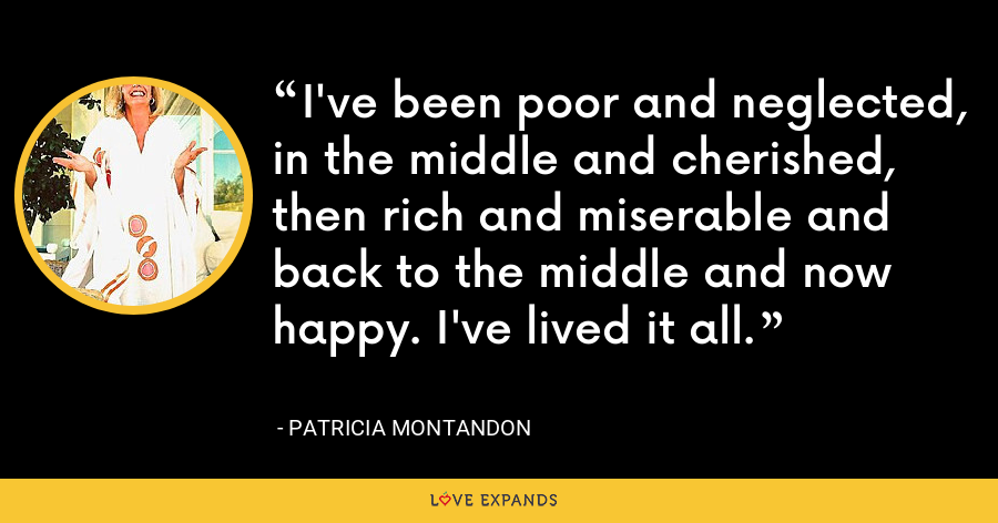 I've been poor and neglected, in the middle and cherished, then rich and miserable and back to the middle and now happy. I've lived it all. - Patricia Montandon