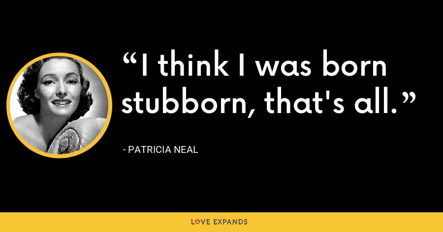 I think I was born stubborn, that's all. - Patricia Neal