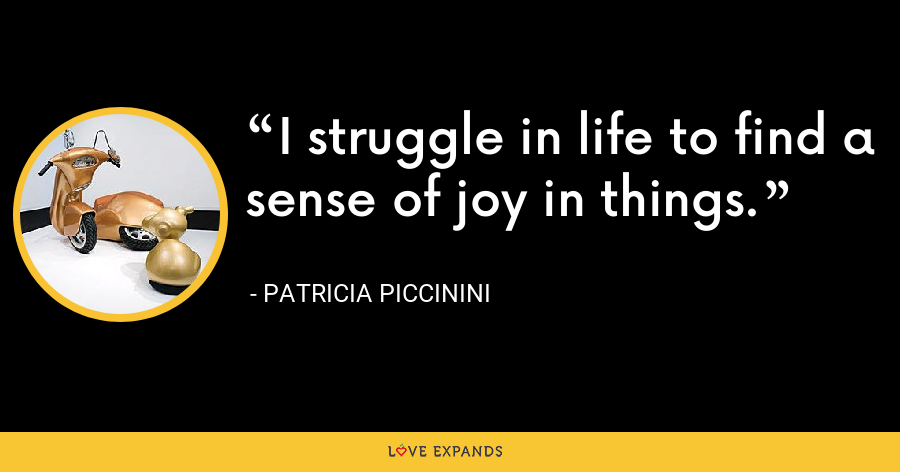 I struggle in life to find a sense of joy in things. - Patricia Piccinini