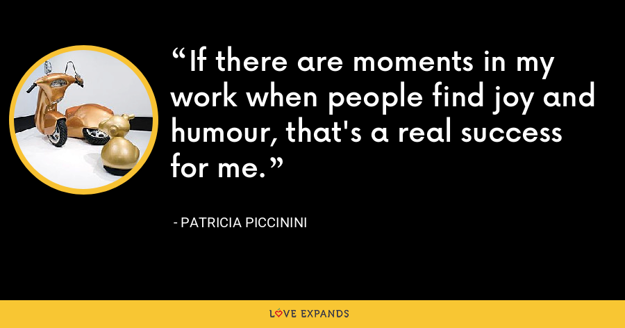 If there are moments in my work when people find joy and humour, that's a real success for me. - Patricia Piccinini