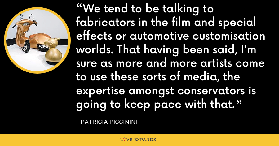 We tend to be talking to fabricators in the film and special effects or automotive customisation worlds. That having been said, I'm sure as more and more artists come to use these sorts of media, the expertise amongst conservators is going to keep pace with that. - Patricia Piccinini