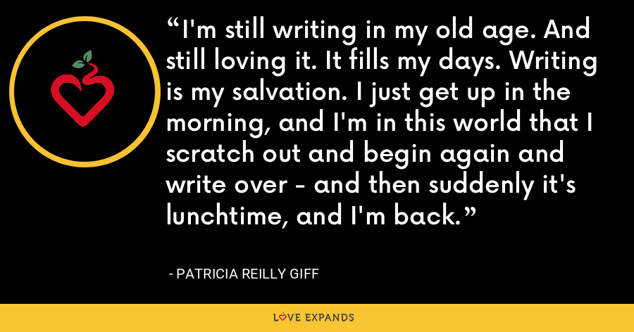 I'm still writing in my old age. And still loving it. It fills my days. Writing is my salvation. I just get up in the morning, and I'm in this world that I scratch out and begin again and write over - and then suddenly it's lunchtime, and I'm back. - Patricia Reilly Giff