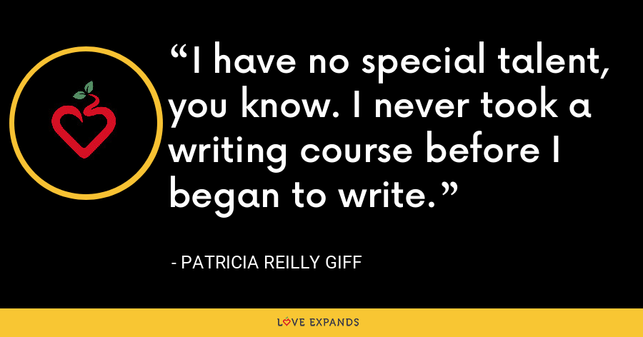 I have no special talent, you know. I never took a writing course before I began to write. - Patricia Reilly Giff