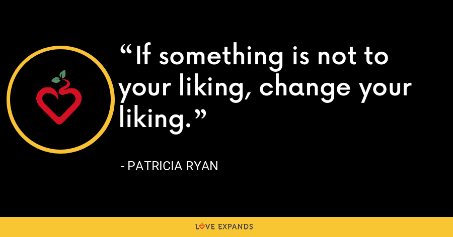 If something is not to your liking, change your liking. - Patricia Ryan