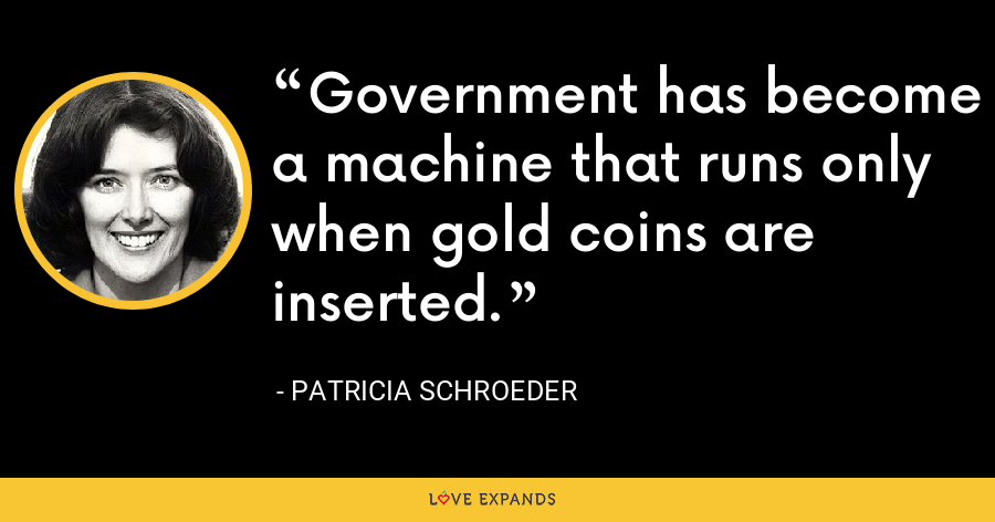 Government has become a machine that runs only when gold coins are inserted. - Patricia Schroeder