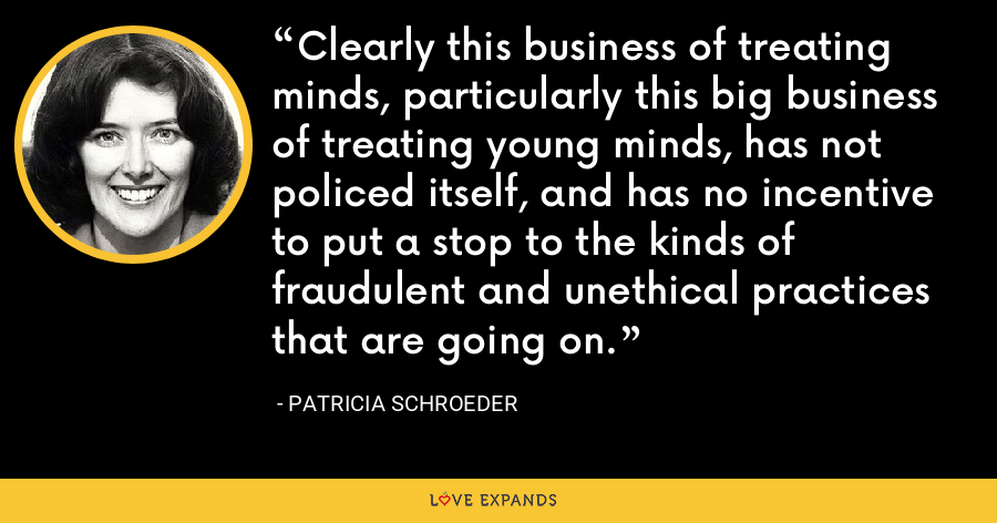 Clearly this business of treating minds, particularly this big business of treating young minds, has not policed itself, and has no incentive to put a stop to the kinds of fraudulent and unethical practices that are going on. - Patricia Schroeder