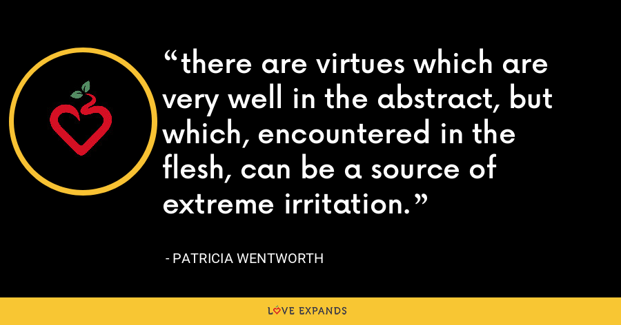 there are virtues which are very well in the abstract, but which, encountered in the flesh, can be a source of extreme irritation. - Patricia Wentworth