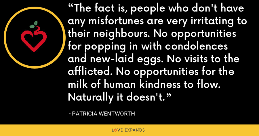 The fact is, people who don't have any misfortunes are very irritating to their neighbours. No opportunities for popping in with condolences and new-laid eggs. No visits to the afflicted. No opportunities for the milk of human kindness to flow. Naturally it doesn't. - Patricia Wentworth