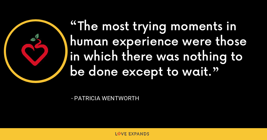 The most trying moments in human experience were those in which there was nothing to be done except to wait. - Patricia Wentworth