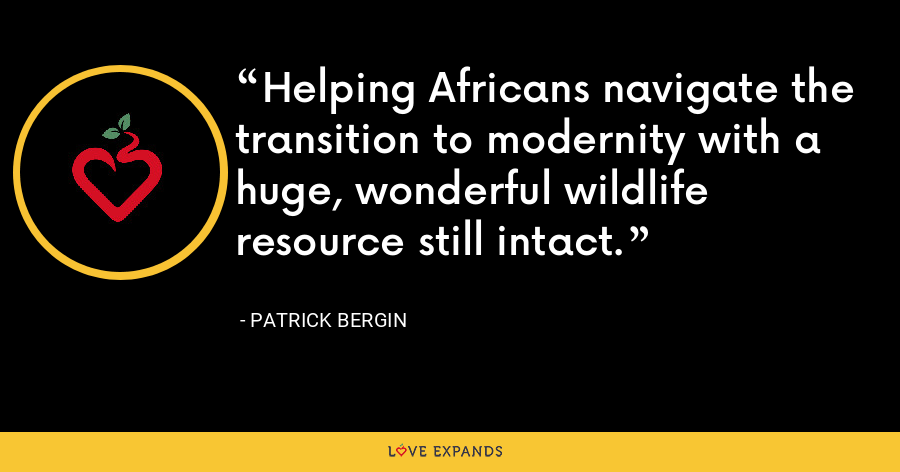 Helping Africans navigate the transition to modernity with a huge, wonderful wildlife resource still intact. - Patrick Bergin