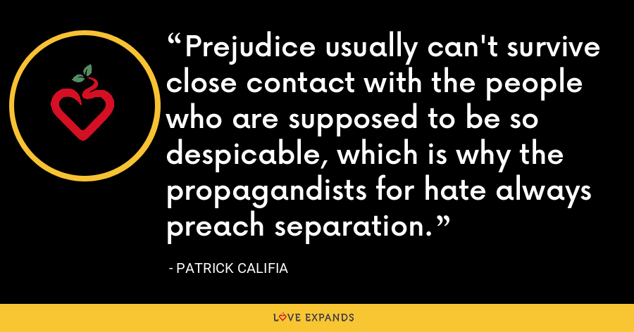 Prejudice usually can't survive close contact with the people who are supposed to be so despicable, which is why the propagandists for hate always preach separation. - Patrick Califia