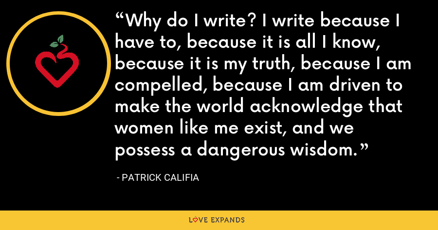 Why do I write? I write because I have to, because it is all I know, because it is my truth, because I am compelled, because I am driven to make the world acknowledge that women like me exist, and we possess a dangerous wisdom. - Patrick Califia